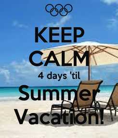 Poster: KEEP CALM 4 days 'til Summer Vacation!