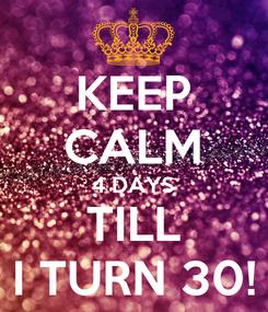 Poster: KEEP CALM 4 DAYS TILL I TURN 30!