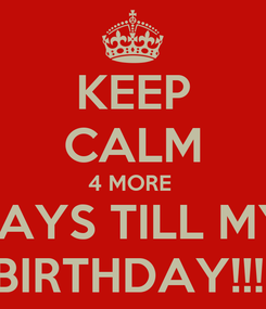 Poster: KEEP CALM 4 MORE  DAYS TILL MY  BIRTHDAY!!!!