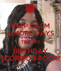 Poster: KEEP CALM 4 MORE DAYS TILL MY BIRTHDAY SCORPIO'S ROCK!!