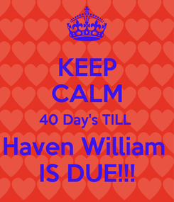 Poster: KEEP CALM 40 Day's TILL  Haven William  IS DUE!!!