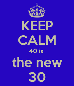 Poster: KEEP CALM 40 is  the new 30