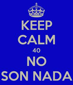 Poster: KEEP CALM 40 NO SON NADA