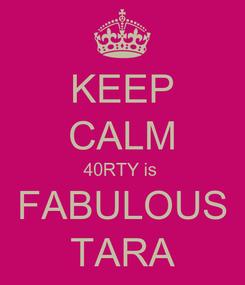 Poster: KEEP CALM 40RTY is  FABULOUS TARA