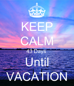 Poster: KEEP CALM 43 Days  Until VACATION