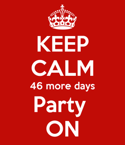 Poster: KEEP CALM 46 more days Party  ON
