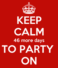 Poster: KEEP CALM 46 more days TO PARTY  ON