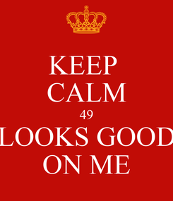 Poster: KEEP  CALM 49 LOOKS GOOD ON ME