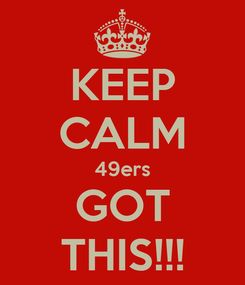 Poster: KEEP CALM 49ers GOT THIS!!!