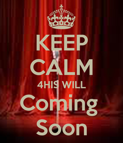 Poster: KEEP CALM 4HIS WILL Coming  Soon