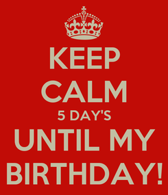 Poster: KEEP CALM 5 DAY'S UNTIL MY BIRTHDAY!