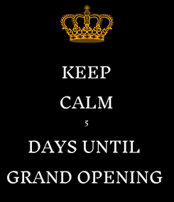 Poster: KEEP CALM 5 DAYS UNTIL  GRAND OPENING