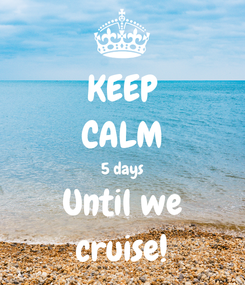 Poster: KEEP CALM 5 days Until we cruise!