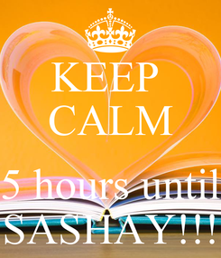 Poster: KEEP  CALM  5 hours until SASHAY!!!