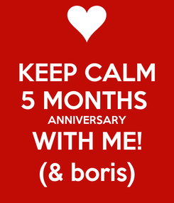 Poster: KEEP CALM 5 MONTHS  ANNIVERSARY WITH ME! (& boris)