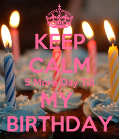 Poster: KEEP CALM 5 More Day Till MY  BIRTHDAY