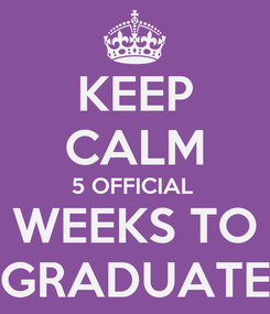 Poster: KEEP CALM 5 OFFICIAL  WEEKS TO GRADUATE