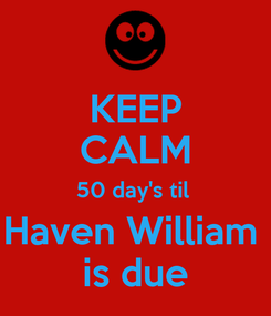 Poster: KEEP CALM 50 day's til  Haven William  is due