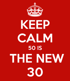 Poster: KEEP CALM 50 IS  THE NEW 30