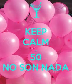 Poster: KEEP CALM ... 50 NO SON NADA