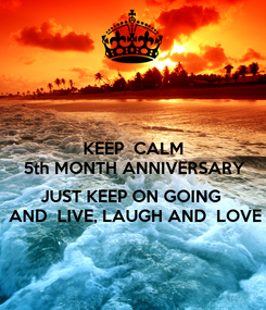 Poster: KEEP  CALM 5th MONTH ANNIVERSARY  JUST KEEP ON GOING  AND  LIVE, LAUGH AND  LOVE