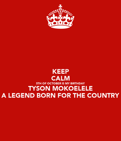 Poster: KEEP CALM 5TH OF OCTOBER IS MY BIRTHDAY TYSON MOKOELELE A LEGEND BORN FOR THE COUNTRY