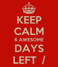 Poster: KEEP CALM 6 AWESOME DAYS LEFT  /