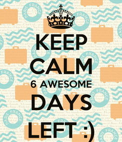 Poster: KEEP CALM 6 AWESOME DAYS LEFT :)
