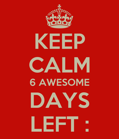 Poster: KEEP CALM 6 AWESOME DAYS LEFT :