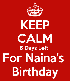 Poster: KEEP CALM 6 Days Left  For Naina's  Birthday