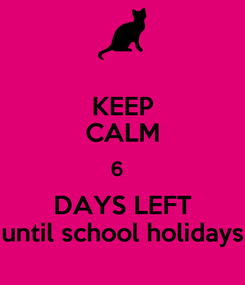 Poster: KEEP CALM 6   DAYS LEFT until school holidays