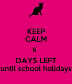 Poster: KEEP CALM 6   DAYS LEFT until school holidays