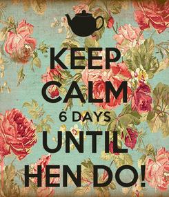 Poster: KEEP CALM 6 DAYS UNTIL HEN DO!
