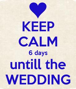 Poster: KEEP CALM 6 days untill the WEDDING