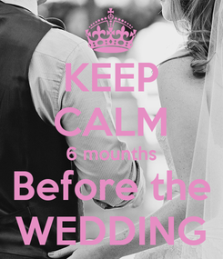 Poster: KEEP CALM 6 mounths Before the WEDDING