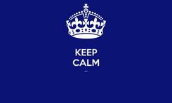Poster: KEEP CALM ...