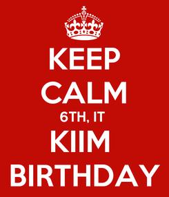 Poster: KEEP CALM 6TH, IT  KIIM  BIRTHDAY