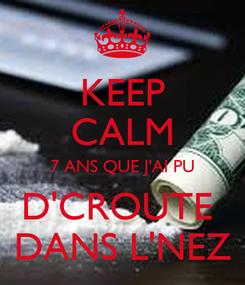 Poster: KEEP CALM 7 ANS QUE J'AI PU D'CROUTE  DANS L'NEZ