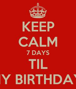 Poster: KEEP CALM 7 DAYS TIL MY BIRTHDAY!
