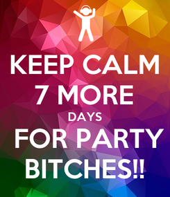 Poster: KEEP CALM 7 MORE DAYS  FOR PARTY BITCHES!!