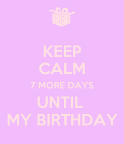 Poster: KEEP CALM 7 MORE DAYS UNTIL  MY BIRTHDAY