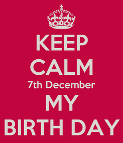 Poster: KEEP CALM 7th December MY BIRTH DAY