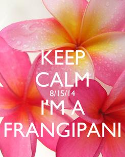Poster: KEEP CALM 8/15/14 I'M A FRANGIPANI