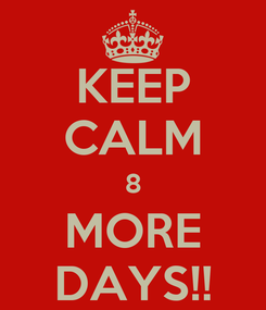 Poster: KEEP CALM 8 MORE DAYS!!