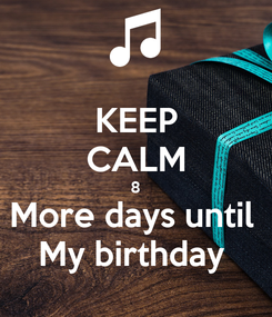 Poster: KEEP CALM 8 More days until  My birthday
