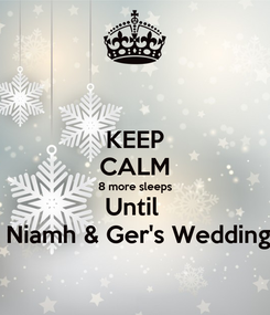 Poster: KEEP CALM 8 more sleeps Until   Niamh & Ger's Wedding