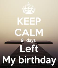 Poster: KEEP CALM 9  days  Left My birthday