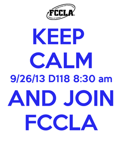 Poster: KEEP  CALM 9/26/13 D118 8:30 am AND JOIN FCCLA