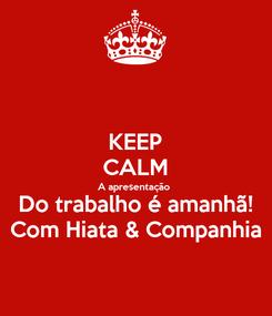 Poster: KEEP CALM A apresentação Do trabalho é amanhã! Com Hiata & Companhia