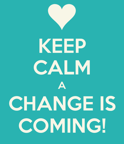 Poster: KEEP CALM A CHANGE IS COMING!